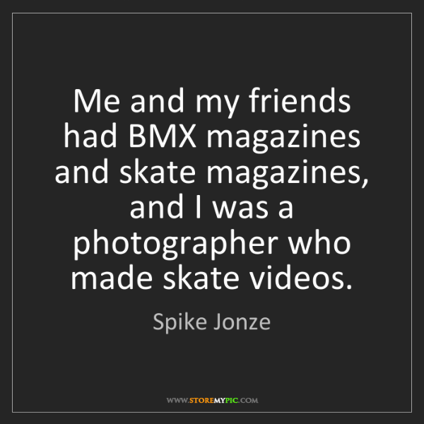 Spike Jonze: Me and my friends had BMX magazines and skate magazines,...