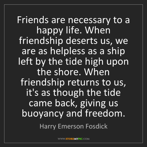 Harry Emerson Fosdick: Friends are necessary to a happy life. When friendship...