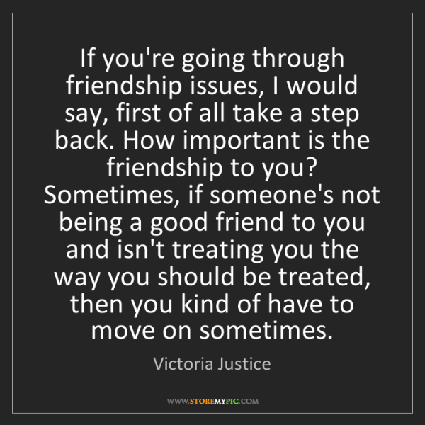 Victoria Justice: If you're going through friendship issues, I would say,...