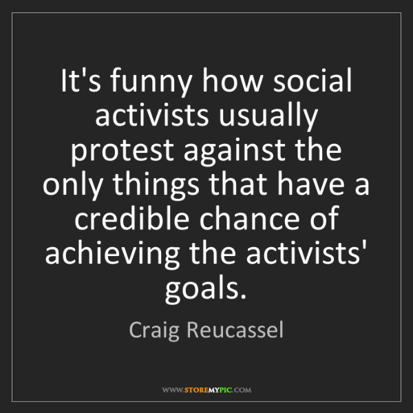 Craig Reucassel: It's funny how social activists usually protest against...
