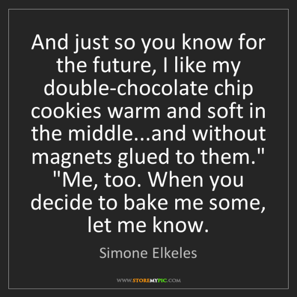 Simone Elkeles: And just so you know for the future, I like my double-chocolate...