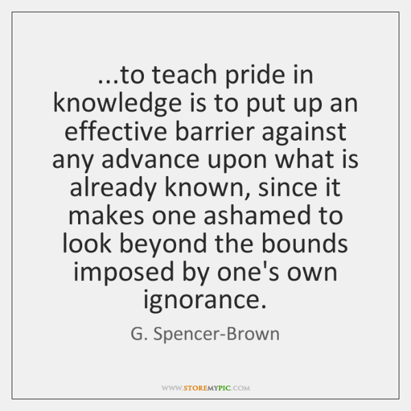 ...to teach pride in knowledge is to put up an effective barrier ...
