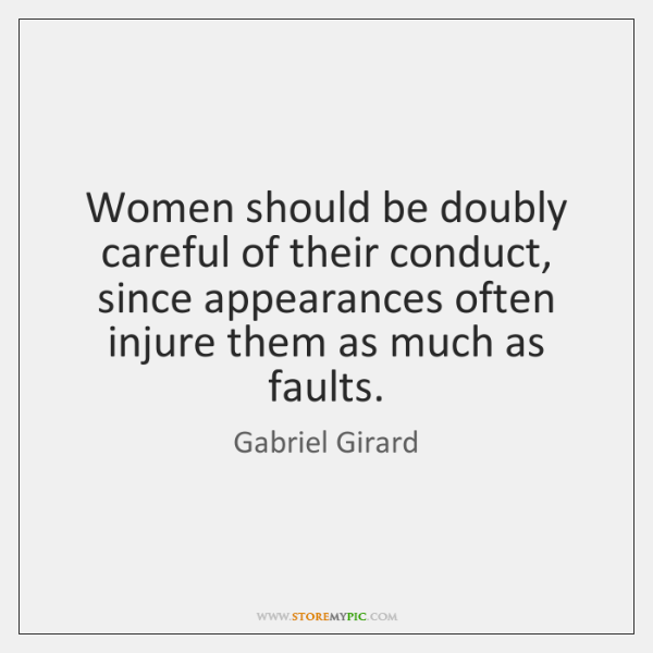 Women should be doubly careful of their conduct, since appearances often injure ...
