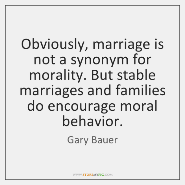 Obviously, marriage is not a synonym for morality  But stable