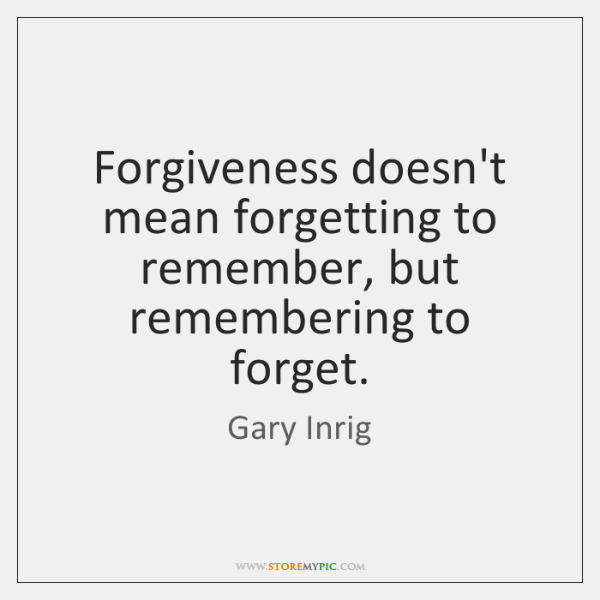 Forgiveness doesn't mean forgetting to remember, but remembering to forget.