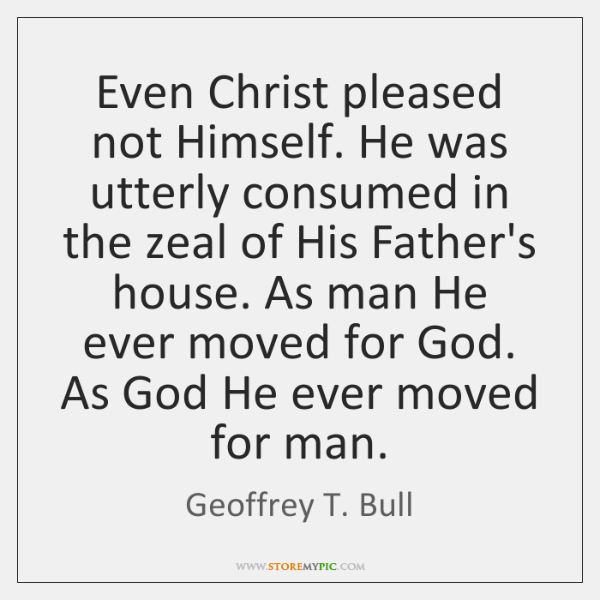 Even Christ pleased not Himself. He was utterly consumed in the zeal ...