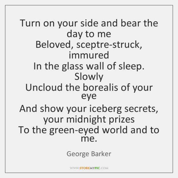 Turn on your side and bear the day to me   Beloved, sceptre-struck, ...