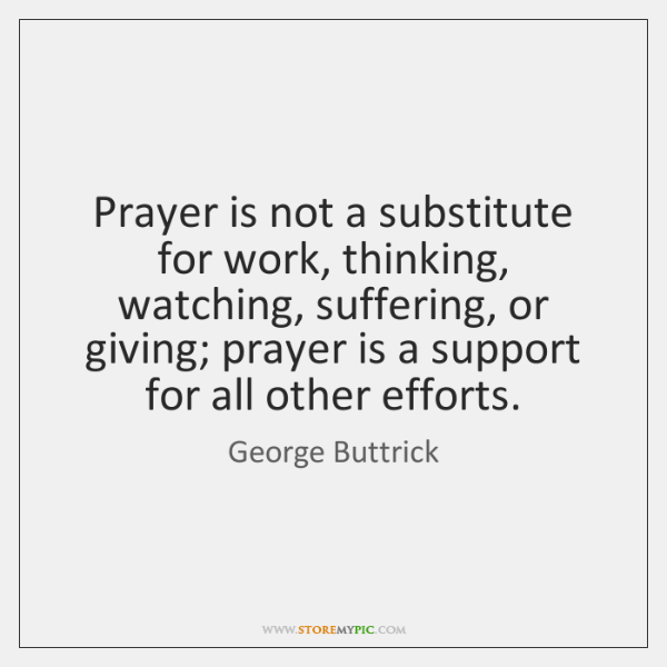 Prayer is not a substitute for work, thinking, watching, suffering, or giving; ...