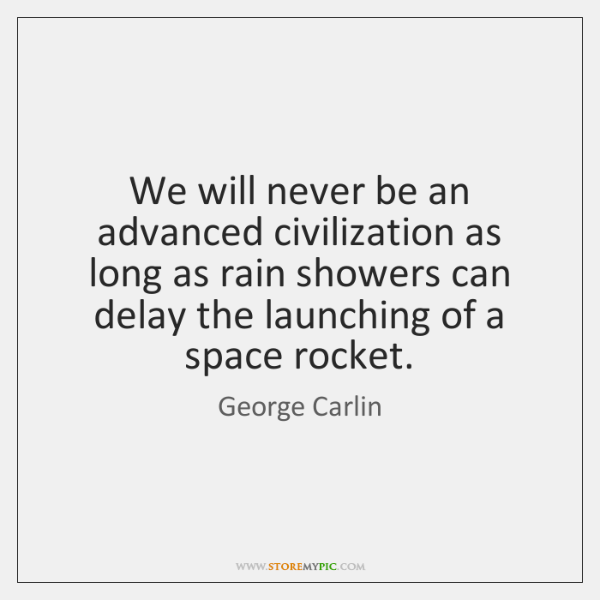 We will never be an advanced civilization as long as rain showers ...