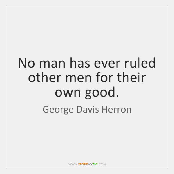No man has ever ruled other men for their own good.