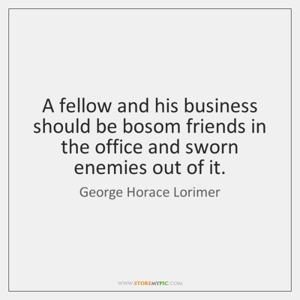 A fellow and his business should be bosom friends in the office ...
