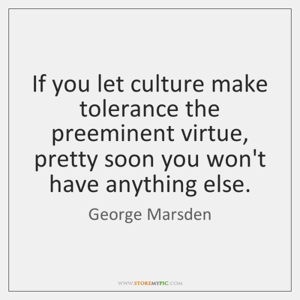 If you let culture make tolerance the preeminent virtue, pretty soon you ...