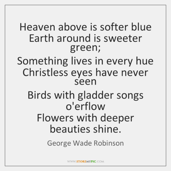 Heaven above is softer blue   Earth around is sweeter green;   Something lives ...