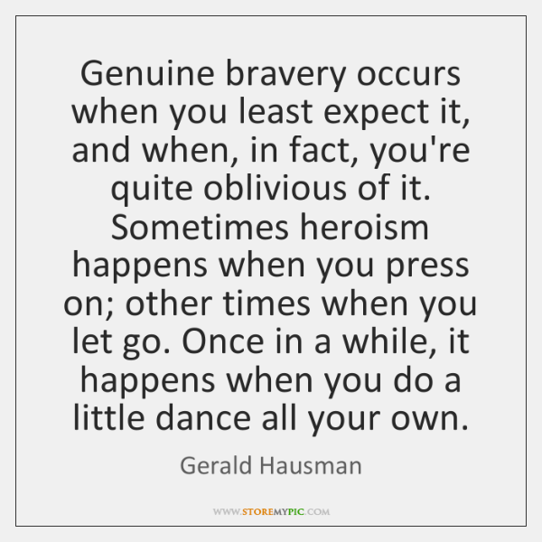 Genuine Bravery Occurs When You Least Expect It And When In Fact