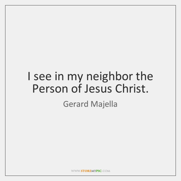 I see in my neighbor the Person of Jesus Christ.