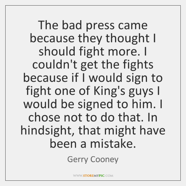 The bad press came because they thought I should fight more. I ...