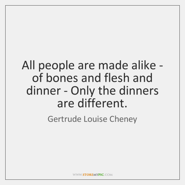 All people are made alike - of bones and flesh and dinner ...