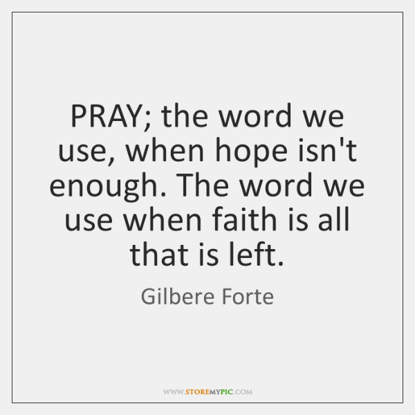 PRAY; the word we use, when hope isn't enough. The word we ...