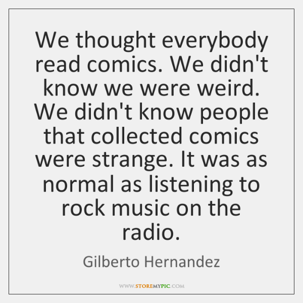 We thought everybody read comics. We didn't know we were weird. We ...