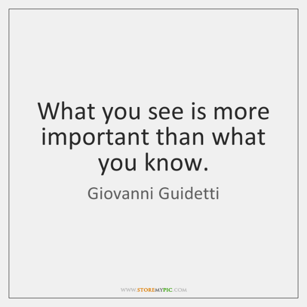 What you see is more important than what you know.