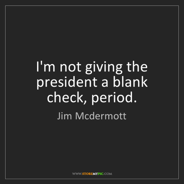 Jim Mcdermott: I'm not giving the president a blank check, period.