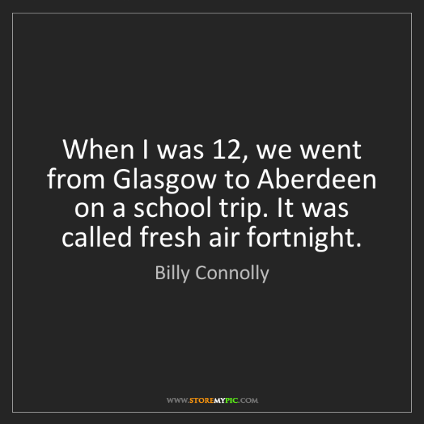 Billy Connolly: When I was 12, we went from Glasgow to Aberdeen on a...