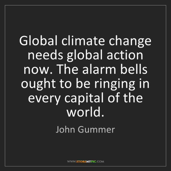 John Gummer: Global climate change needs global action now. The alarm...