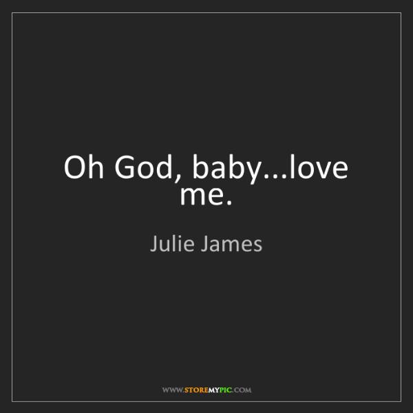 Julie James: Oh God, baby...love me.