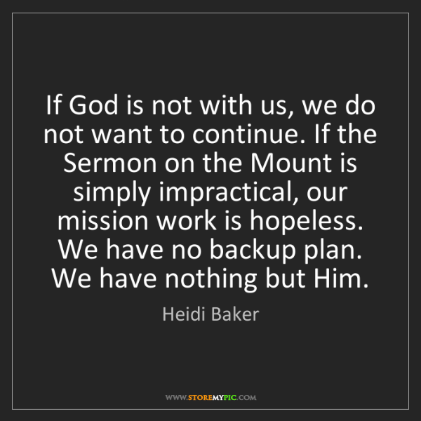 Heidi Baker: If God is not with us, we do not want to continue. If...