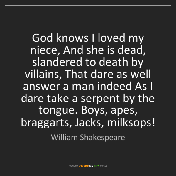 William Shakespeare: God knows I loved my niece, And she is dead, slandered...