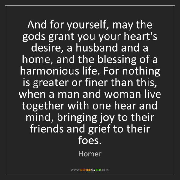 Homer: And for yourself, may the gods grant you your heart's...