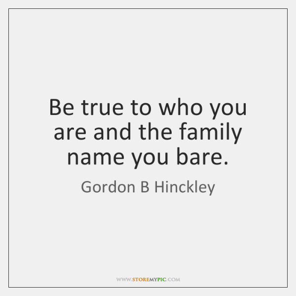 Be true to who you are and the family name you bare.