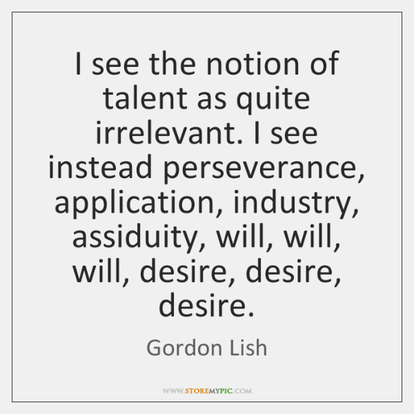 I see the notion of talent as quite irrelevant. I see instead ...