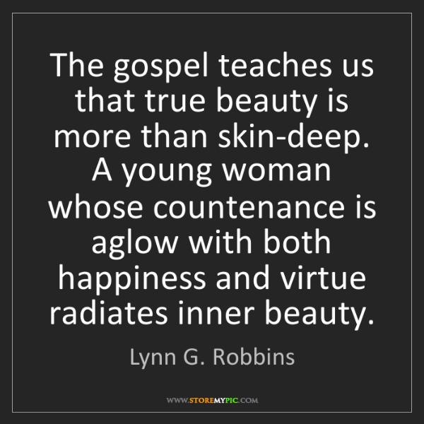 Lynn G. Robbins: The gospel teaches us that true beauty is more than skin-deep....