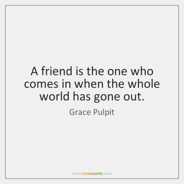 A friend is the one who comes in when the whole world ...