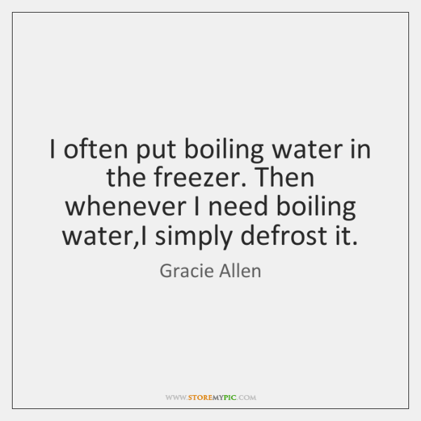 I often put boiling water in the freezer. Then whenever I need ...