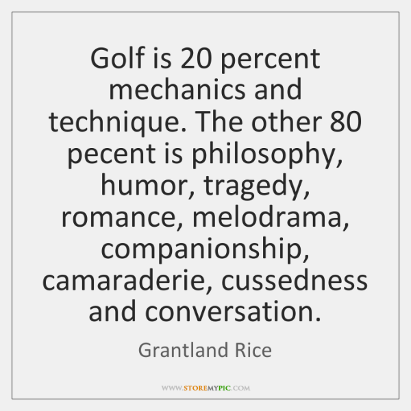 Golf is 20 percent mechanics and technique. The other 80 pecent is philosophy, humor, ...