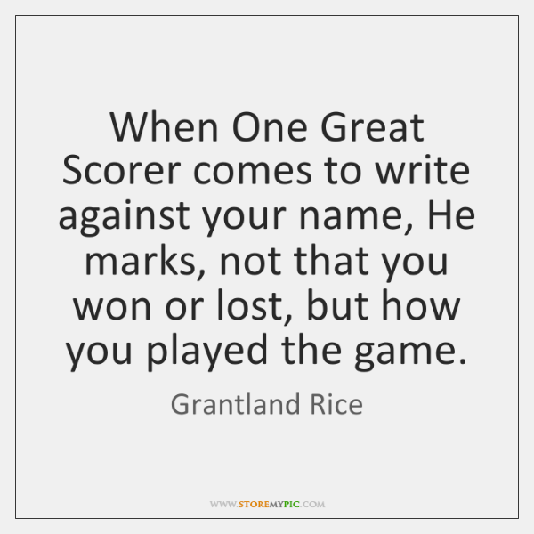 When One Great Scorer comes to write against your name, He marks, ...
