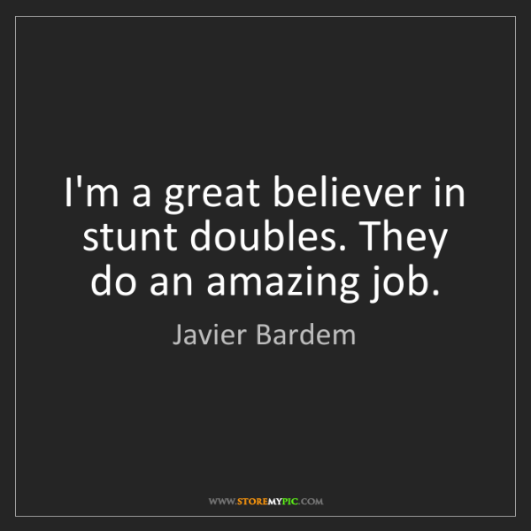 Javier Bardem: I'm a great believer in stunt doubles. They do an amazing...