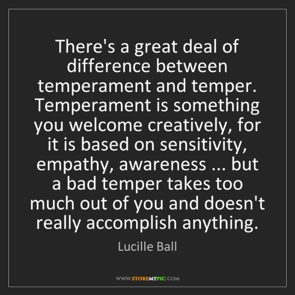 Lucille Ball: There's a great deal of difference between temperament...