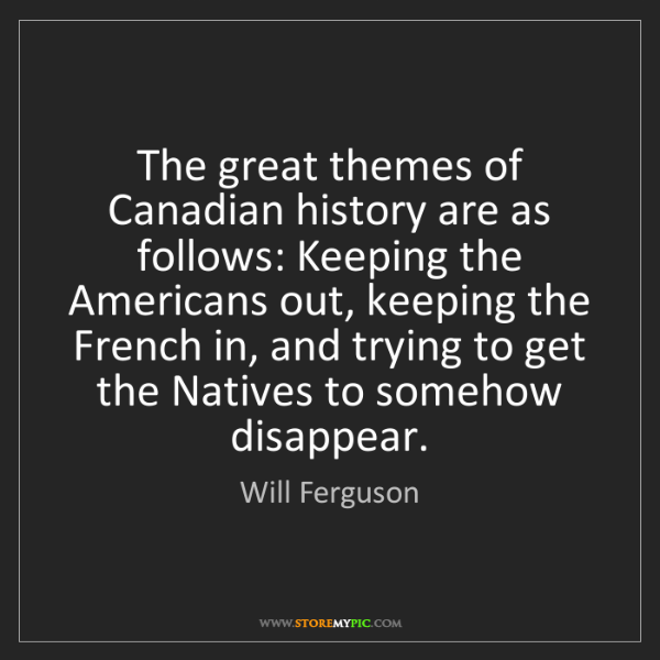 Will Ferguson: The great themes of Canadian history are as follows:...