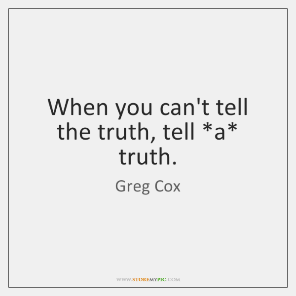 When you can't tell the truth, tell *a* truth.