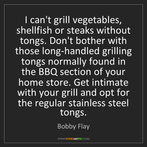 Bobby Flay: I can't grill vegetables, shellfish or steaks without...