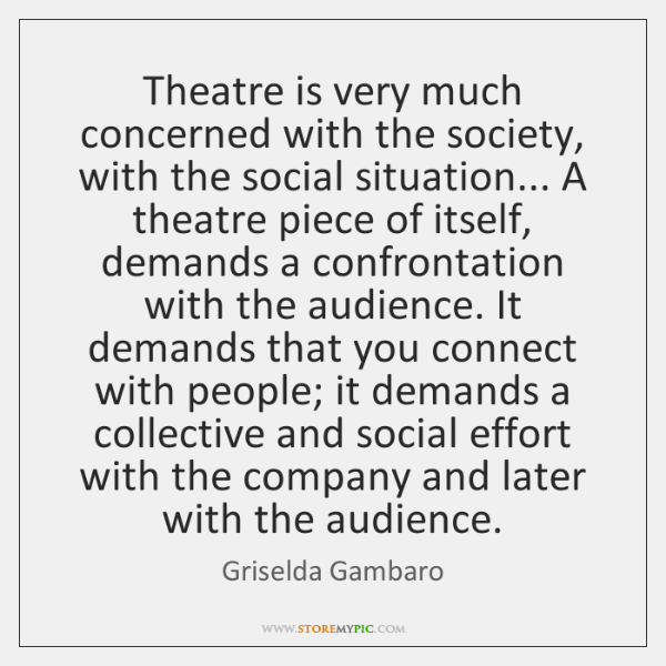 Theatre is very much concerned with the society, with the social situation... ...