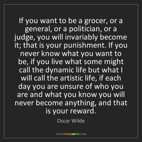 Oscar Wilde: If you want to be a grocer, or a general, or a politician,...