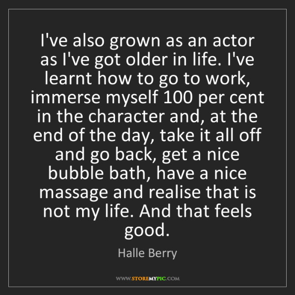 Halle Berry: I've also grown as an actor as I've got older in life....