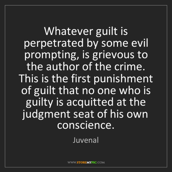 Juvenal: Whatever guilt is perpetrated by some evil prompting,...