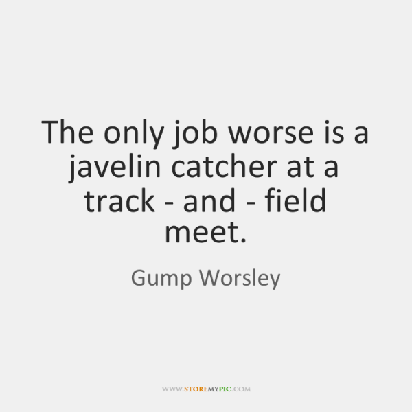 The only job worse is a javelin catcher at a track - ...