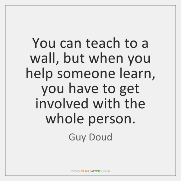 You can teach to a wall, but when you help someone learn, ...
