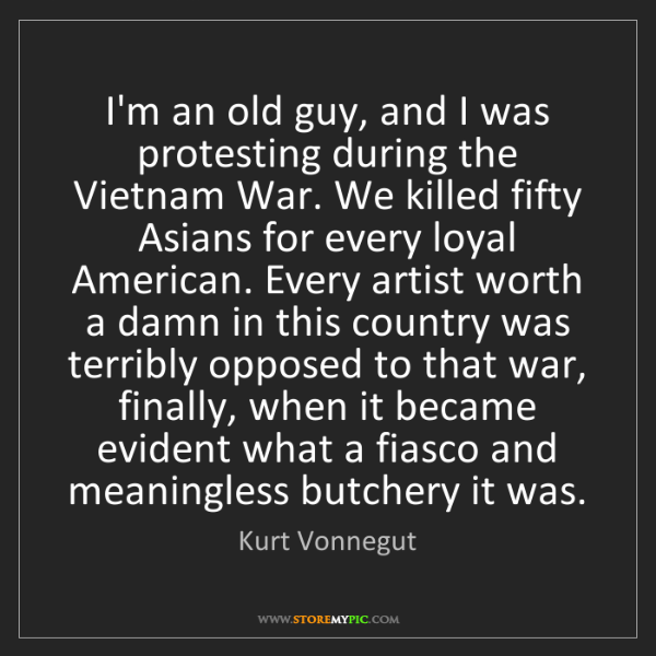 Kurt Vonnegut: I'm an old guy, and I was protesting during the Vietnam...